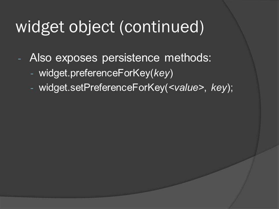 widget object (continued) - Also exposes persistence methods: - widget.preferenceForKey(key) - widget.setPreferenceForKey(, key);