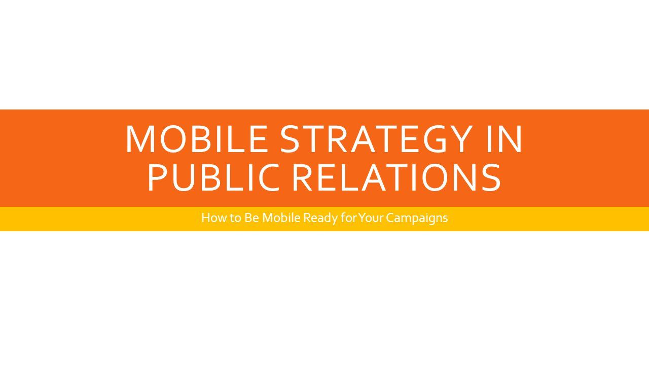 MOBILE STRATEGY IN PUBLIC RELATIONS How to Be Mobile Ready for Your Campaigns