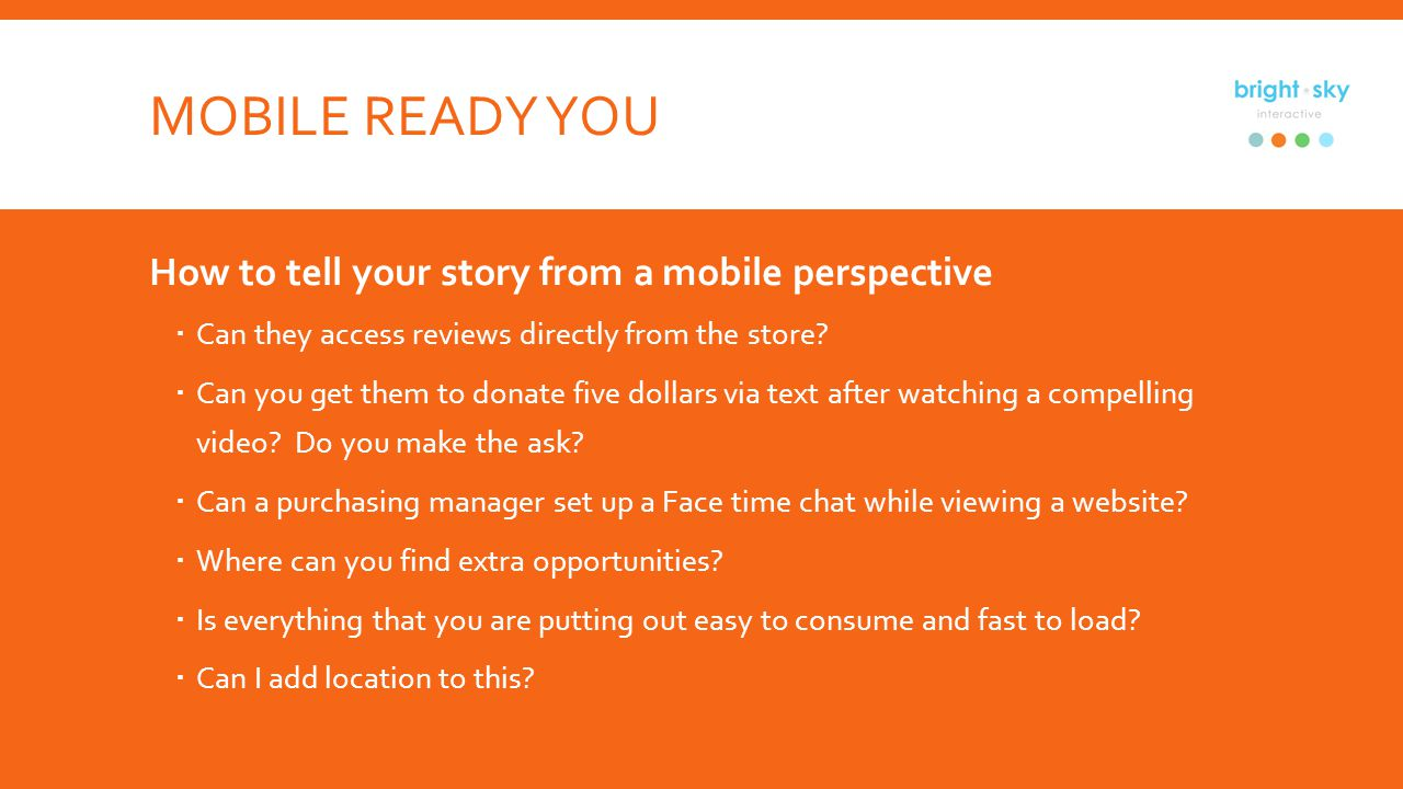 MOBILE READY YOU How to tell your story from a mobile perspective Can they access reviews directly from the store.