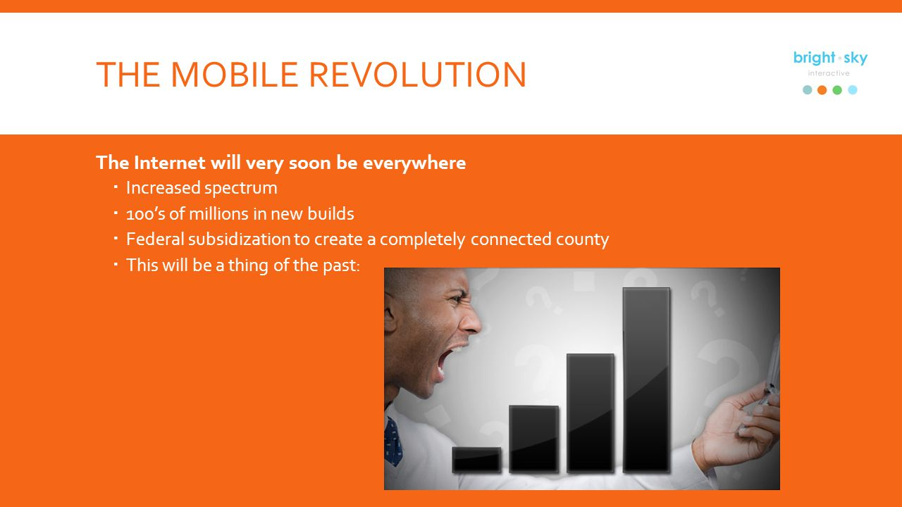 THE MOBILE REVOLUTION The Internet will very soon be everywhere Increased spectrum 100s of millions in new builds Federal subsidization to create a completely connected county This will be a thing of the past: