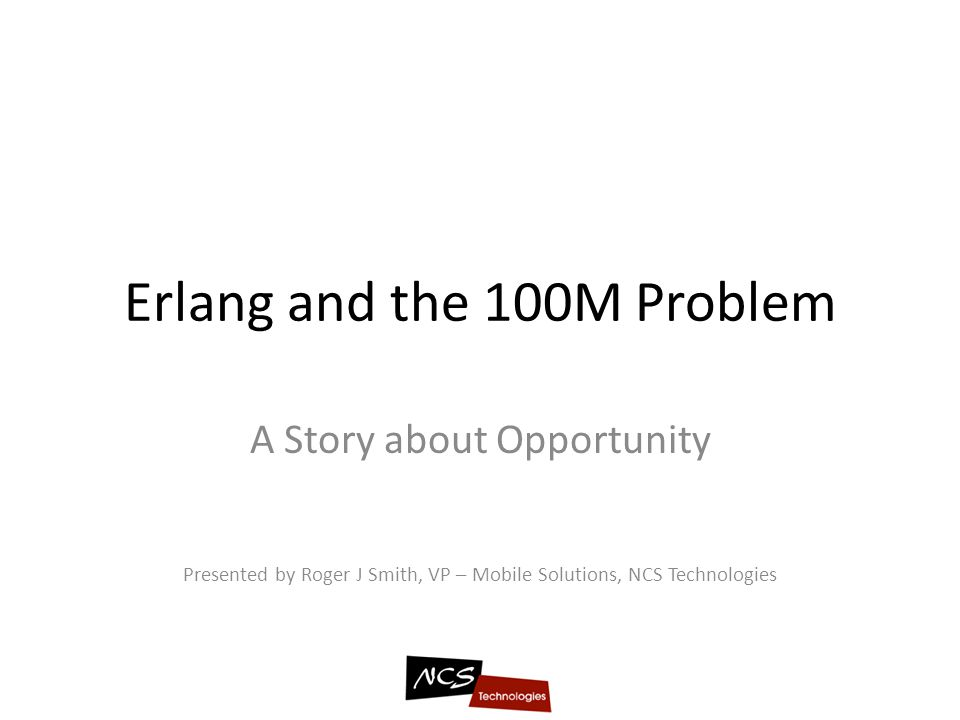 Erlang and the 100M Problem A Story about Opportunity Presented by Roger J Smith, VP – Mobile Solutions, NCS Technologies