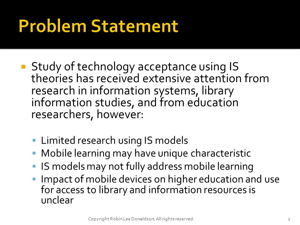 Study of technology acceptance using IS theories has received extensive attention from research in information systems, library information studies, and from education researchers, however: Limited research using IS models Mobile learning may have unique characteristic IS models may not fully address mobile learning Impact of mobile devices on higher education and use for access to library and information resources is unclear 2Copyright Robin Lee Donaldson.