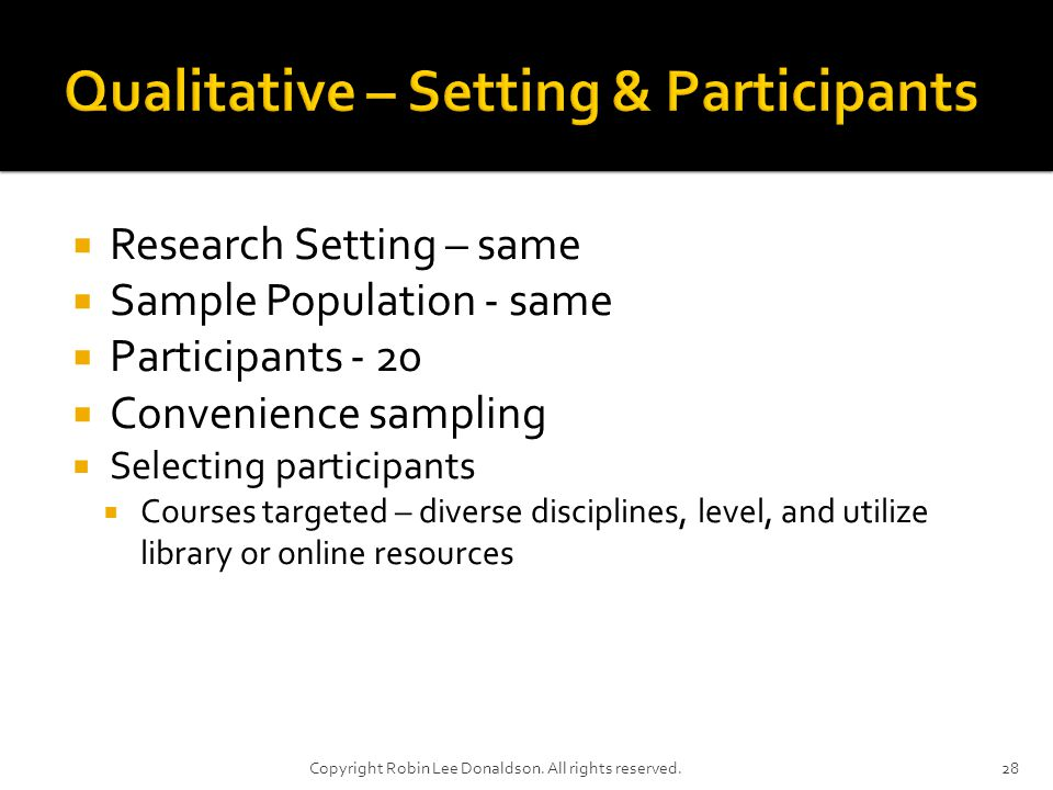 Research Setting – same Sample Population - same Participants - 20 Convenience sampling Selecting participants Courses targeted – diverse disciplines, level, and utilize library or online resources 28Copyright Robin Lee Donaldson.