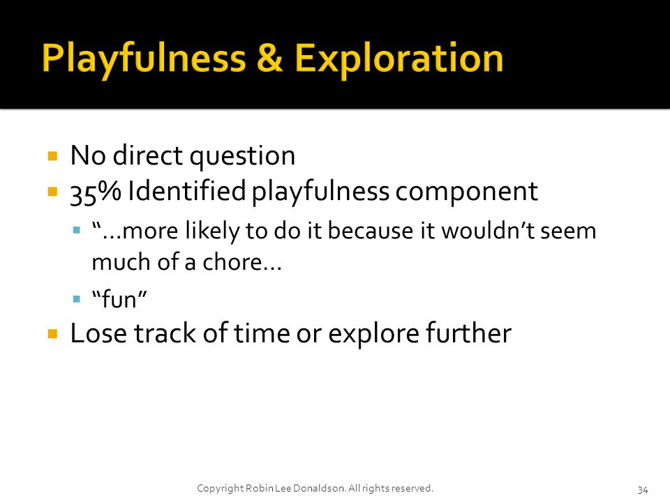 No direct question 35% Identified playfulness component …more likely to do it because it wouldnt seem much of a chore… fun Lose track of time or explore further 34Copyright Robin Lee Donaldson.