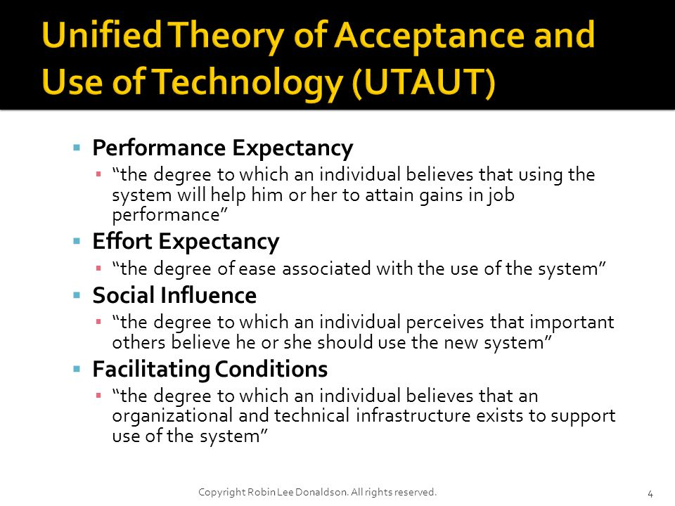 Performance Expectancy the degree to which an individual believes that using the system will help him or her to attain gains in job performance Effort Expectancy the degree of ease associated with the use of the system Social Influence the degree to which an individual perceives that important others believe he or she should use the new system Facilitating Conditions the degree to which an individual believes that an organizational and technical infrastructure exists to support use of the system 4Copyright Robin Lee Donaldson.