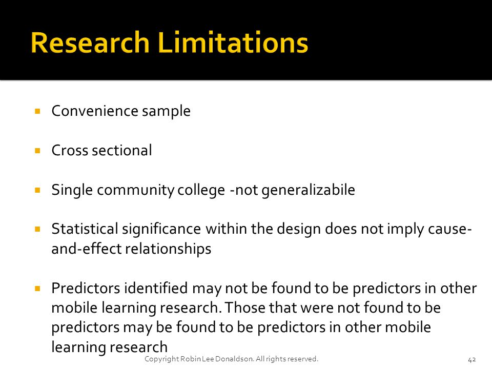 Convenience sample Cross sectional Single community college -not generalizabile Statistical significance within the design does not imply cause- and-effect relationships Predictors identified may not be found to be predictors in other mobile learning research.