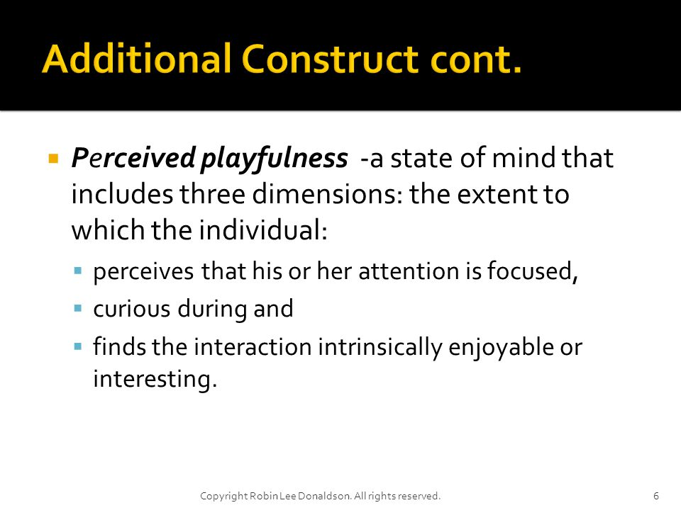 Perceived playfulness -a state of mind that includes three dimensions: the extent to which the individual: perceives that his or her attention is focused, curious during and finds the interaction intrinsically enjoyable or interesting.