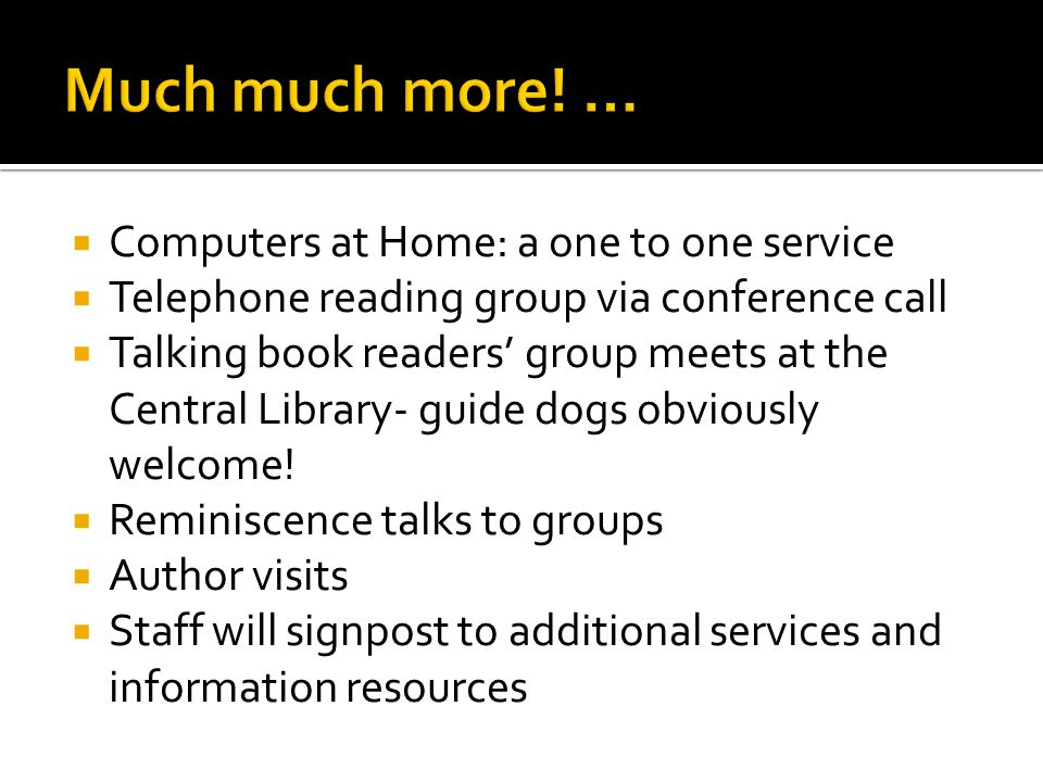 Computers at Home: a one to one service Telephone reading group via conference call Talking book readers group meets at the Central Library- guide dogs obviously welcome.