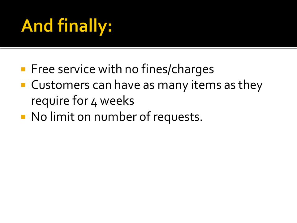 Free service with no fines/charges Customers can have as many items as they require for 4 weeks No limit on number of requests.