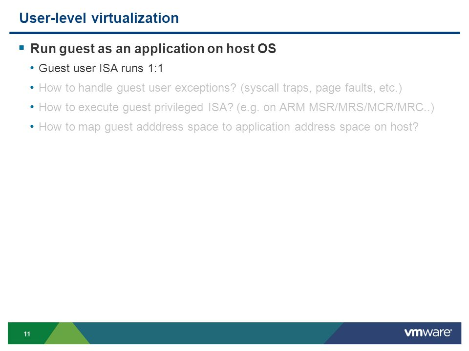 11 User-level virtualization Run guest as an application on host OS Guest user ISA runs 1:1 How to handle guest user exceptions.