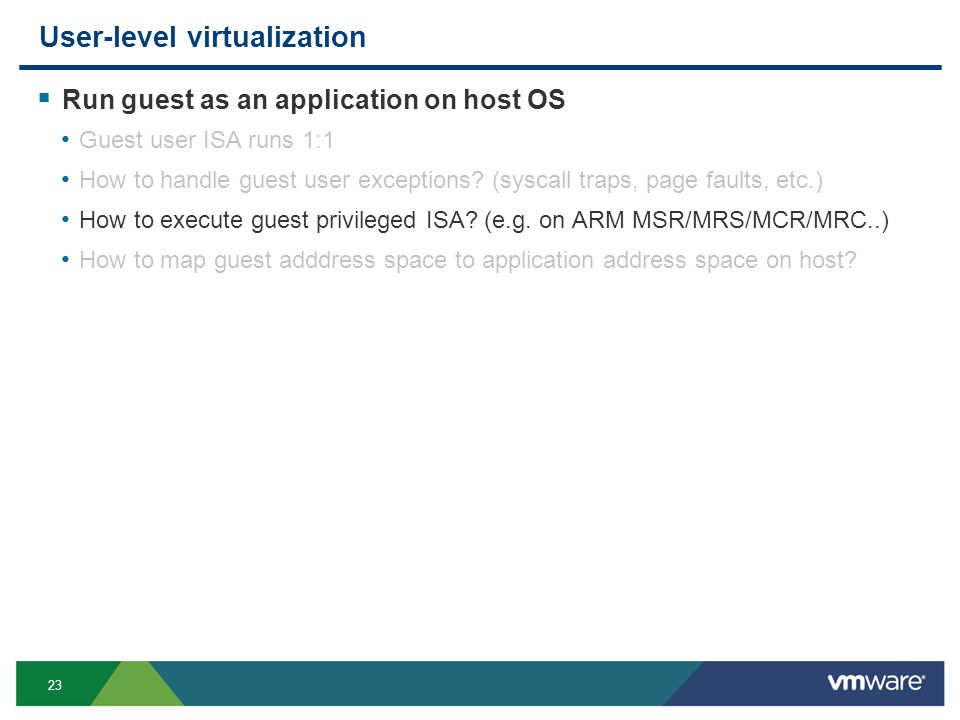 23 User-level virtualization Run guest as an application on host OS Guest user ISA runs 1:1 How to handle guest user exceptions.