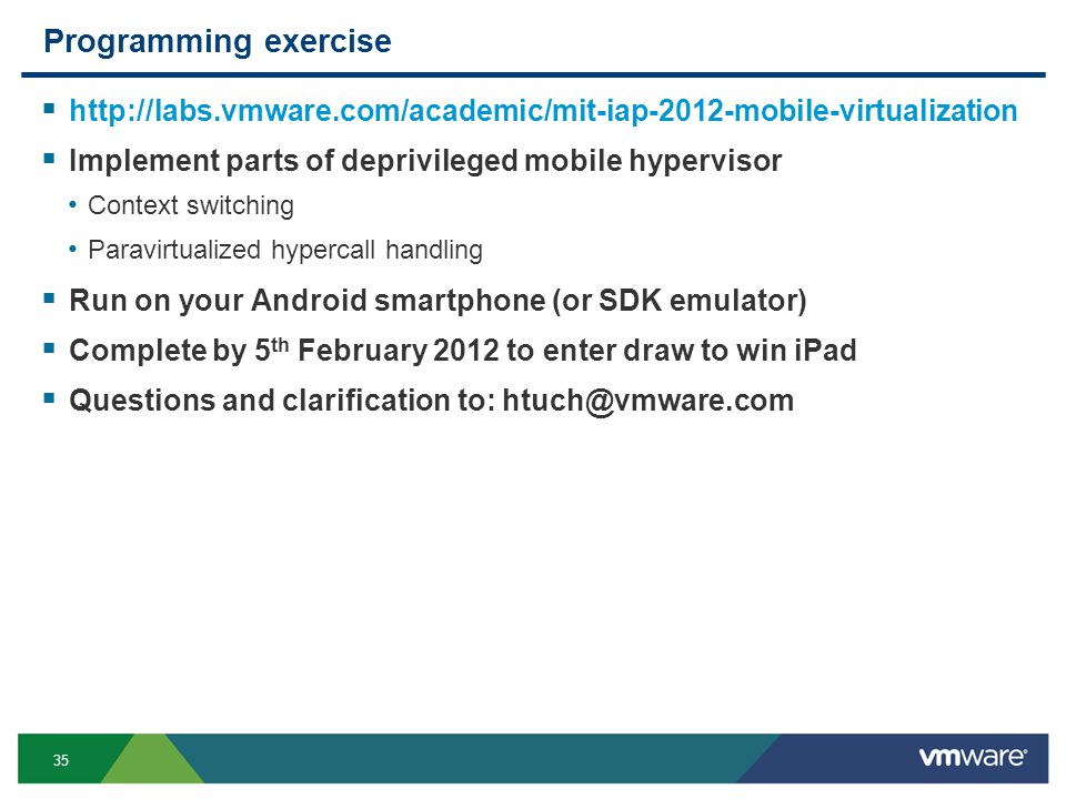35 Programming exercise http://labs.vmware.com/academic/mit-iap-2012-mobile-virtualization Implement parts of deprivileged mobile hypervisor Context switching Paravirtualized hypercall handling Run on your Android smartphone (or SDK emulator) Complete by 5 th February 2012 to enter draw to win iPad Questions and clarification to: htuch@vmware.com