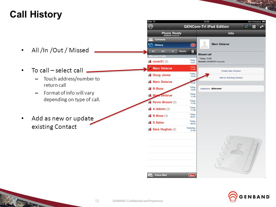 13 Call History All /In /Out / Missed To call – select call – Touch address/number to return call – Format of info will vary depending on type of call