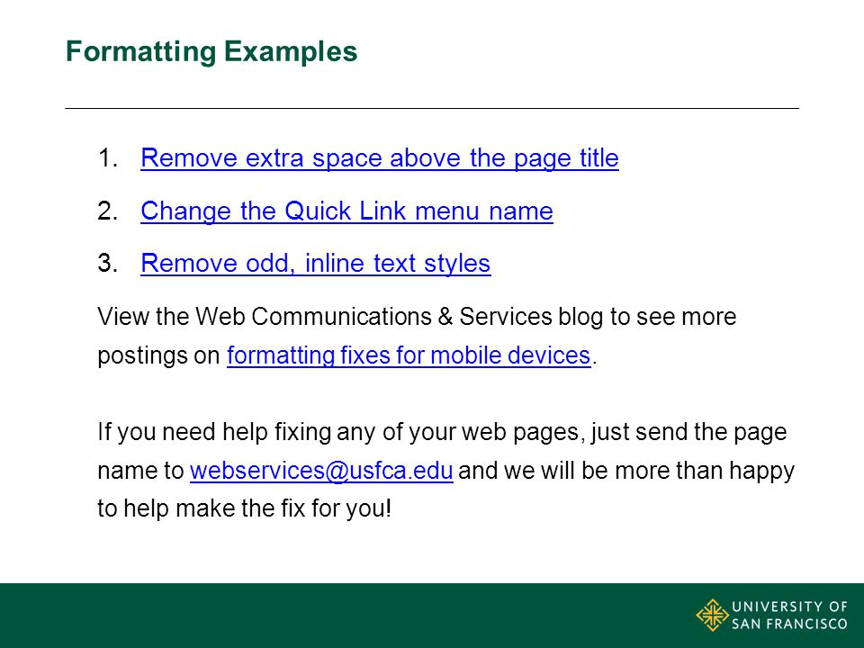Formatting Examples 1.Remove extra space above the page titleRemove extra space above the page title 2.Change the Quick Link menu nameChange the Quick Link menu name 3.Remove odd, inline text stylesRemove odd, inline text styles View the Web Communications & Services blog to see more postings on formatting fixes for mobile devices.formatting fixes for mobile devices If you need help fixing any of your web pages, just send the page name to webservices@usfca.edu and we will be more than happy to help make the fix for you!webservices@usfca.edu