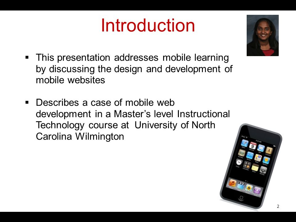 Introduction This presentation addresses mobile learning by discussing the design and development of mobile websites Describes a case of mobile web development in a Masters level Instructional Technology course at University of North Carolina Wilmington 2