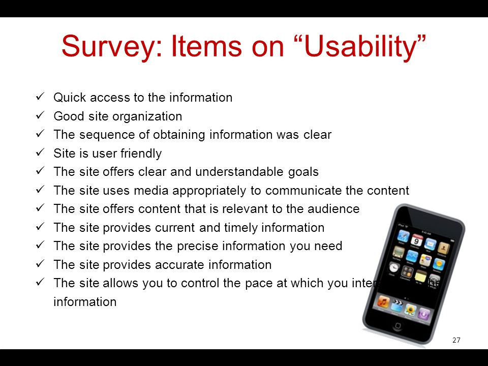 Survey: Items on Usability Quick access to the information Good site organization The sequence of obtaining information was clear Site is user friendly The site offers clear and understandable goals The site uses media appropriately to communicate the content The site offers content that is relevant to the audience The site provides current and timely information The site provides the precise information you need The site provides accurate information The site allows you to control the pace at which you interact with the information 27