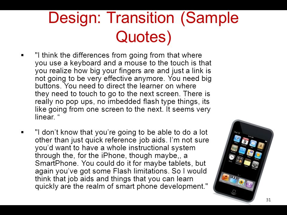 Design: Transition (Sample Quotes) I think the differences from going from that where you use a keyboard and a mouse to the touch is that you realize how big your fingers are and just a link is not going to be very effective anymore.