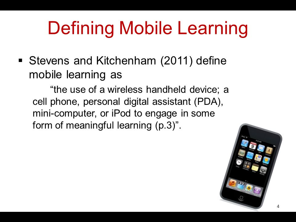 Defining Mobile Learning Stevens and Kitchenham (2011) define mobile learning as the use of a wireless handheld device; a cell phone, personal digital assistant (PDA), mini-computer, or iPod to engage in some form of meaningful learning (p.3).