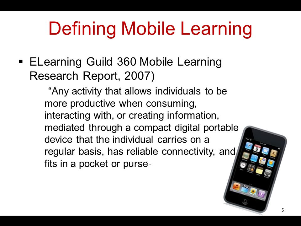 Defining Mobile Learning ELearning Guild 360 Mobile Learning Research Report, 2007) Any activity that allows individuals to be more productive when co