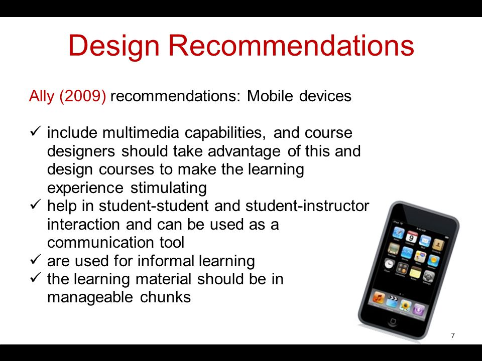 Design Recommendations Ally (2009) recommendations: Mobile devices include multimedia capabilities, and course designers should take advantage of this and design courses to make the learning experience stimulating help in student-student and student-instructor interaction and can be used as a communication tool are used for informal learning the learning material should be in manageable chunks 7