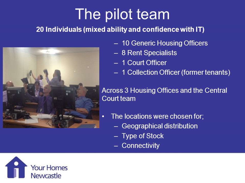 Mobile Working 1 st August 2013 The pilot team –10 Generic Housing Officers –8 Rent Specialists –1 Court Officer –1 Collection Officer (former tenants) Across 3 Housing Offices and the Central Court team The locations were chosen for; –Geographical distribution –Type of Stock –Connectivity 20 Individuals (mixed ability and confidence with IT)