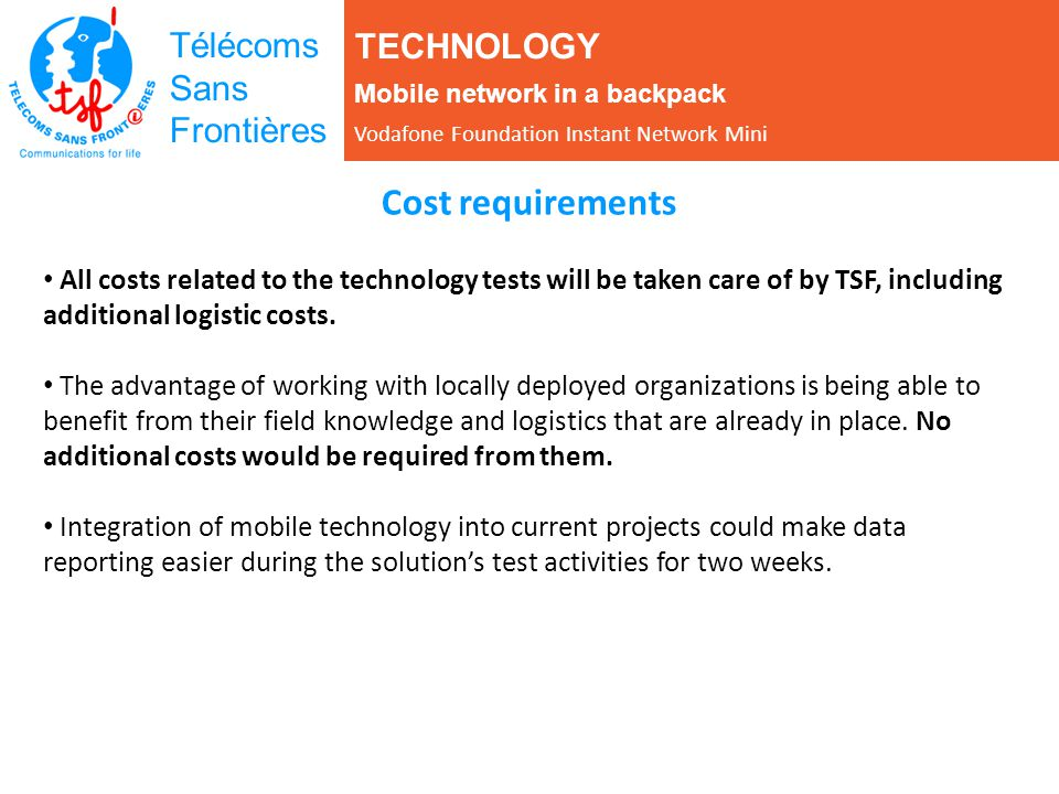 Télécoms Sans Frontières Cost requirements All costs related to the technology tests will be taken care of by TSF, including additional logistic costs.