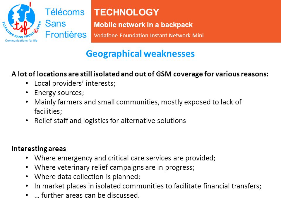 Télécoms Sans Frontières Geographical weaknesses A lot of locations are still isolated and out of GSM coverage for various reasons: Local providers in