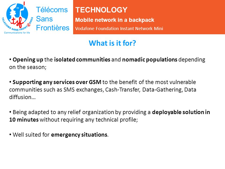 Télécoms Sans Frontières What is it for? Opening up the isolated communities and nomadic populations depending on the season; Supporting any services