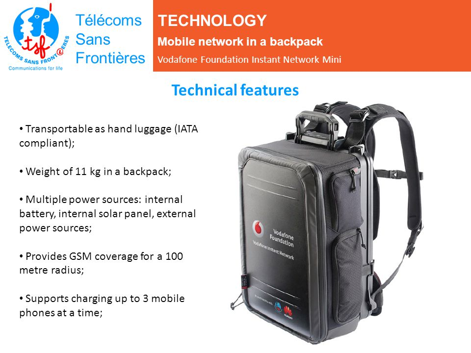 TECHNOLOGY Mobile network in a backpack Vodafone Foundation Instant Network Mini Télécoms Sans Frontières Transportable as hand luggage (IATA compliant); Weight of 11 kg in a backpack; Multiple power sources: internal battery, internal solar panel, external power sources; Provides GSM coverage for a 100 metre radius; Supports charging up to 3 mobile phones at a time; Technical features