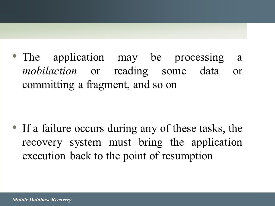 Mobile Database Recovery The application may be processing a mobilaction or reading some data or committing a fragment, and so on If a failure occurs
