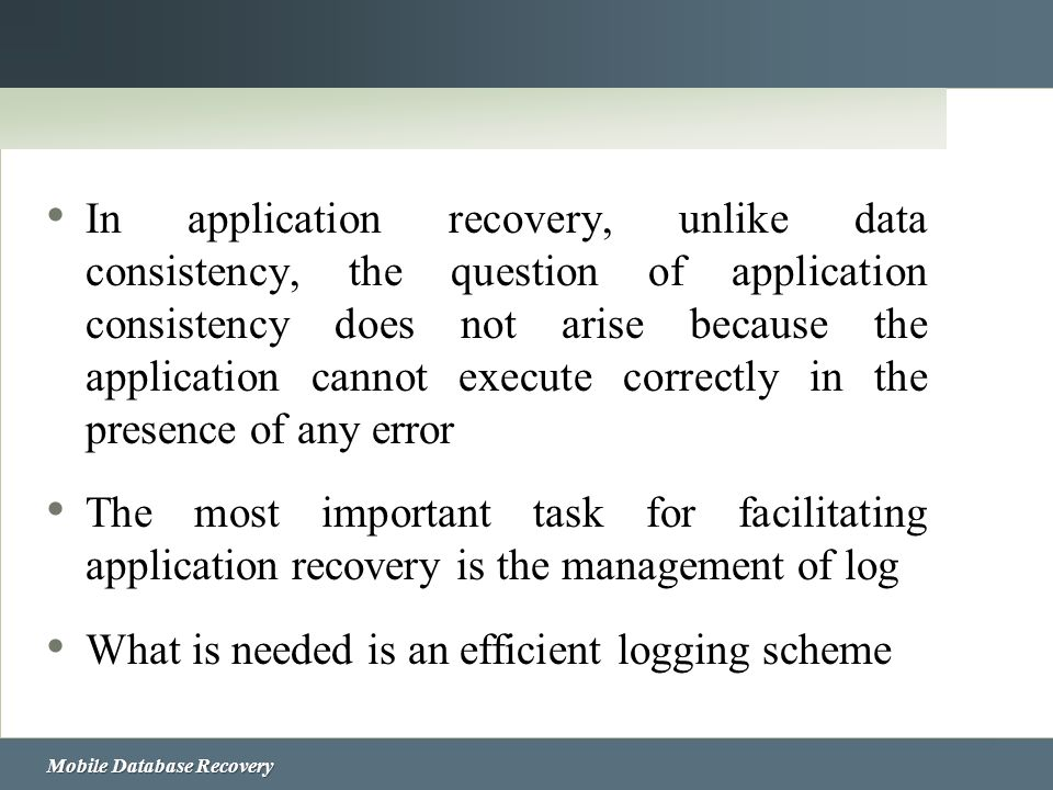 Mobile Database Recovery In application recovery, unlike data consistency, the question of application consistency does not arise because the applicat