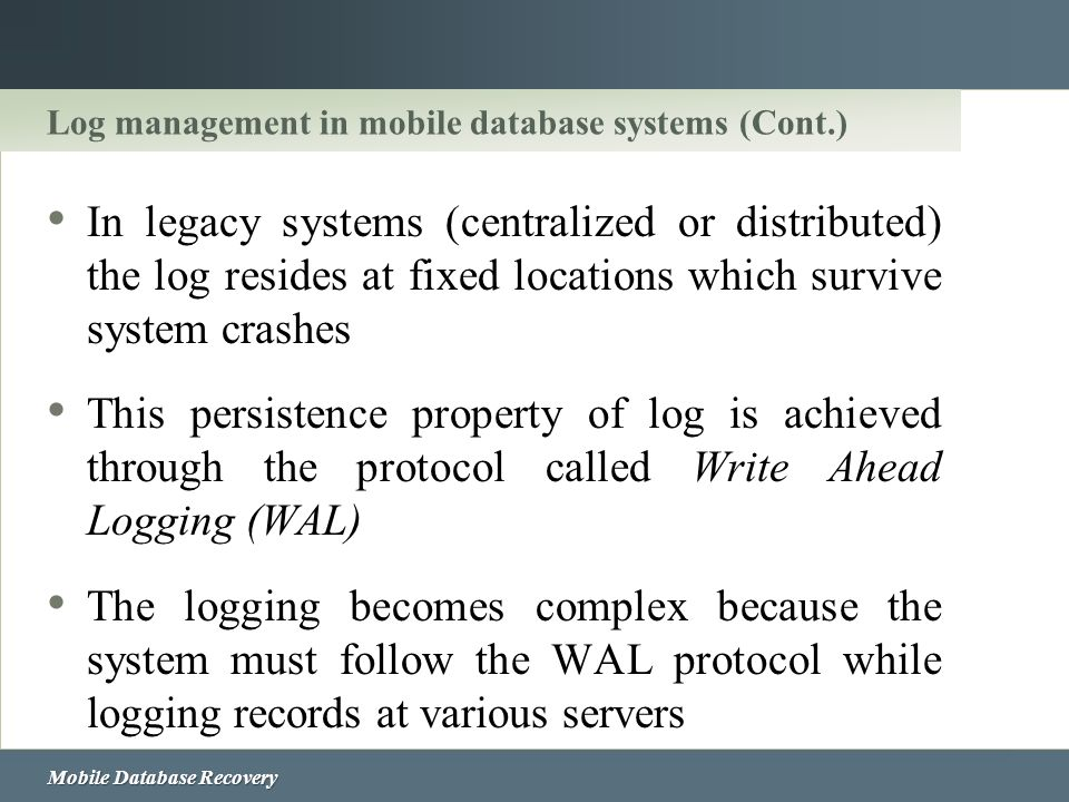 Mobile Database Recovery Log management in mobile database systems (Cont.) In legacy systems (centralized or distributed) the log resides at fixed loc