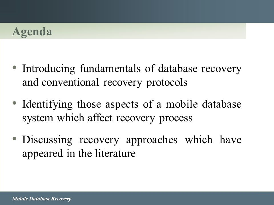 Agenda Introducing fundamentals of database recovery and conventional recovery protocols Identifying those aspects of a mobile database system which a