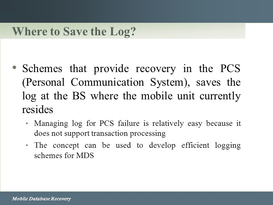 Mobile Database Recovery Where to Save the Log? Schemes that provide recovery in the PCS (Personal Communication System), saves the log at the BS wher