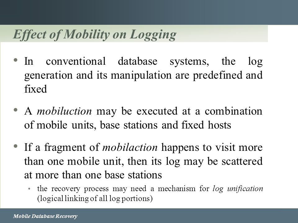 Mobile Database Recovery Effect of Mobility on Logging In conventional database systems, the log generation and its manipulation are predefined and fi