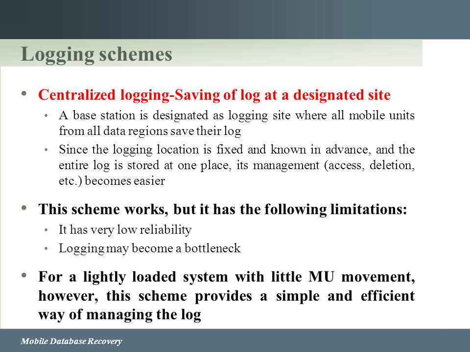 Mobile Database Recovery Logging schemes Centralized logging-Saving of log at a designated site A base station is designated as logging site where all
