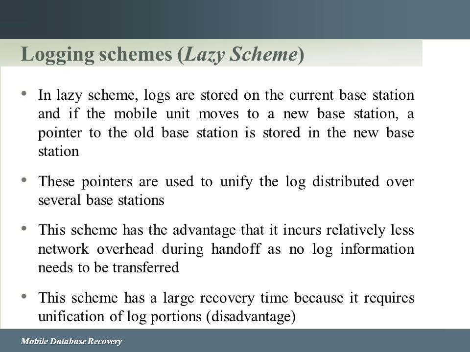 Mobile Database Recovery Logging schemes (Lazy Scheme) In lazy scheme, logs are stored on the current base station and if the mobile unit moves to a n