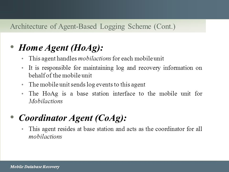 Mobile Database Recovery Architecture of Agent-Based Logging Scheme (Cont.) Home Agent (HoAg): This agent handles mobilactions for each mobile unit It