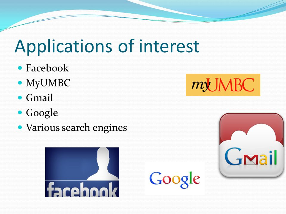 Applications of interest Facebook MyUMBC Gmail Google Various search engines