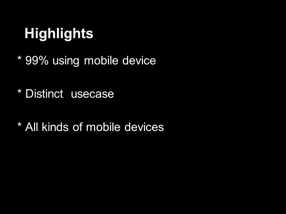 Highlights Highlights * 99% using mobile device * Distinct usecase * All kinds of mobile devices