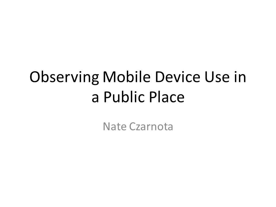 Observing Mobile Device Use in a Public Place Nate Czarnota