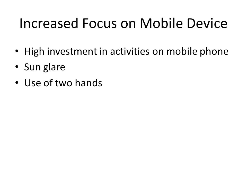 Increased Focus on Mobile Device High investment in activities on mobile phone Sun glare Use of two hands