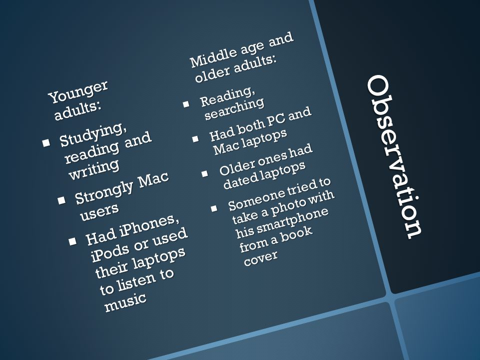Observation Younger adults: Studying, reading and writing Strongly Mac users Had iPhones, iPods or used their laptops to listen to music Middle age an