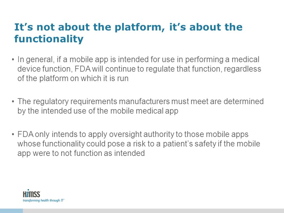Its not about the platform, its about the functionality In general, if a mobile app is intended for use in performing a medical device function, FDA will continue to regulate that function, regardless of the platform on which it is run The regulatory requirements manufacturers must meet are determined by the intended use of the mobile medical app FDA only intends to apply oversight authority to those mobile apps whose functionality could pose a risk to a patients safety if the mobile app were to not function as intended