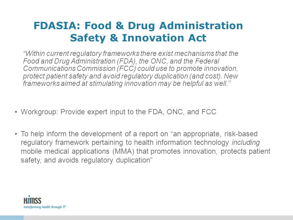 FDASIA: Food & Drug Administration Safety & Innovation Act Workgroup: Provide expert input to the FDA, ONC, and FCC To help inform the development of a report on an appropriate, risk-based regulatory framework pertaining to health information technology including mobile medical applications (MMA) that promotes innovation, protects patient safety, and avoids regulatory duplication Within current regulatory frameworks there exist mechanisms that the Food and Drug Administration (FDA), the ONC, and the Federal Communications Commission (FCC) could use to promote innovation, protect patient safety and avoid regulatory duplication (and cost).