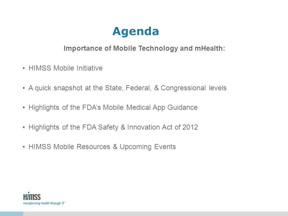 Agenda Importance of Mobile Technology and mHealth: HIMSS Mobile Initiative A quick snapshot at the State, Federal, & Congressional levels Highlights of the FDAs Mobile Medical App Guidance Highlights of the FDA Safety & Innovation Act of 2012 HIMSS Mobile Resources & Upcoming Events