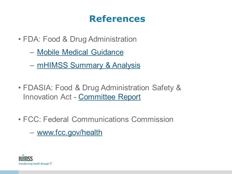 References FDA: Food & Drug Administration –Mobile Medical GuidanceMobile Medical Guidance –mHIMSS Summary & AnalysismHIMSS Summary & Analysis FDASIA: Food & Drug Administration Safety & Innovation Act - Committee ReportCommittee Report FCC: Federal Communications Commission –www.fcc.gov/healthwww.fcc.gov/health