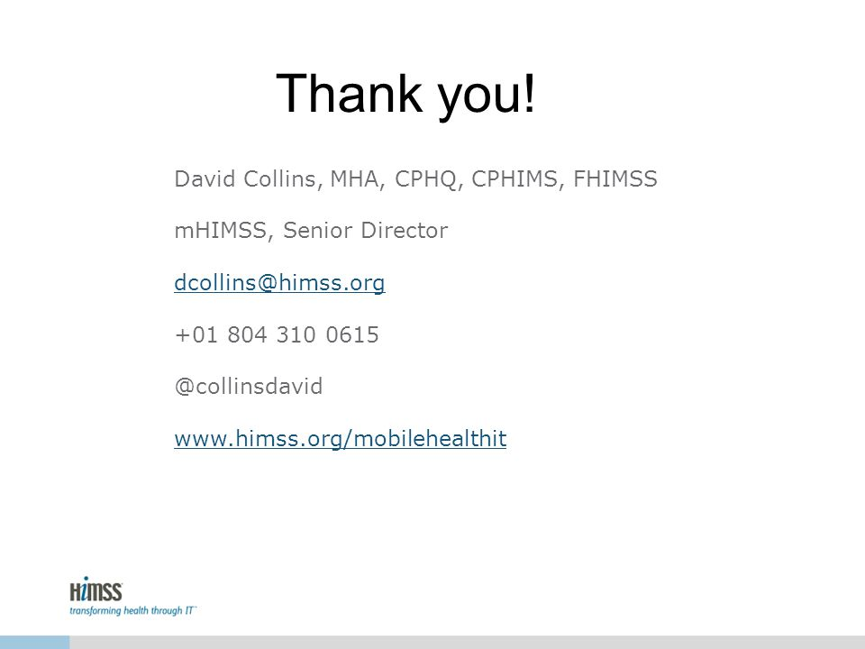 David Collins, MHA, CPHQ, CPHIMS, FHIMSS mHIMSS, Senior Director dcollins@himss.org +01 804 310 0615 @collinsdavid www.himss.org/mobilehealthit Thank you!