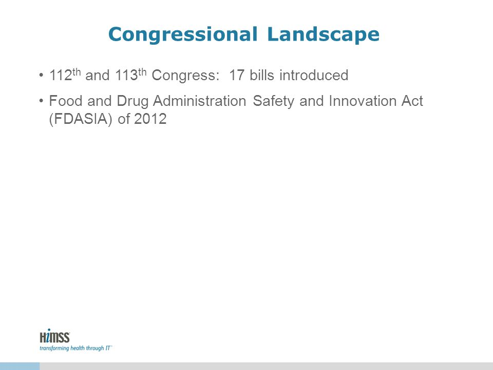 Congressional Landscape 112 th and 113 th Congress: 17 bills introduced Food and Drug Administration Safety and Innovation Act (FDASIA) of 2012
