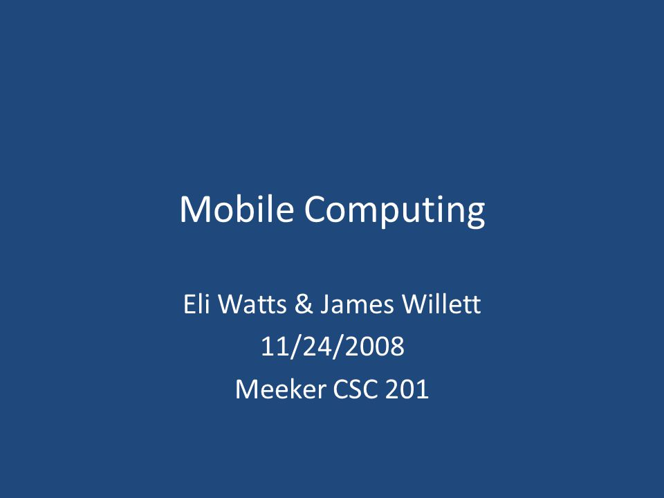 Mobile Computing Eli Watts & James Willett 11/24/2008 Meeker CSC 201